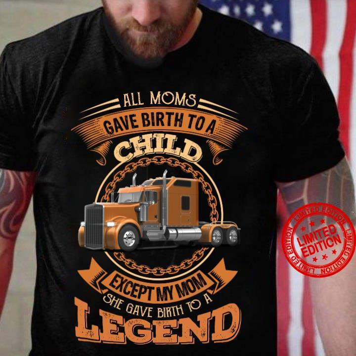 All Moms Gave Birth To A Child Except My Mom She Gave Birth To A Legend Shirt