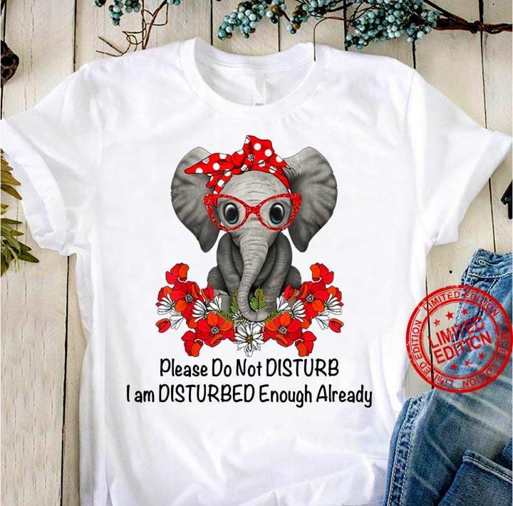 Elephant Please Do Not Disturb I Am Disturbed Enough Already Shirt