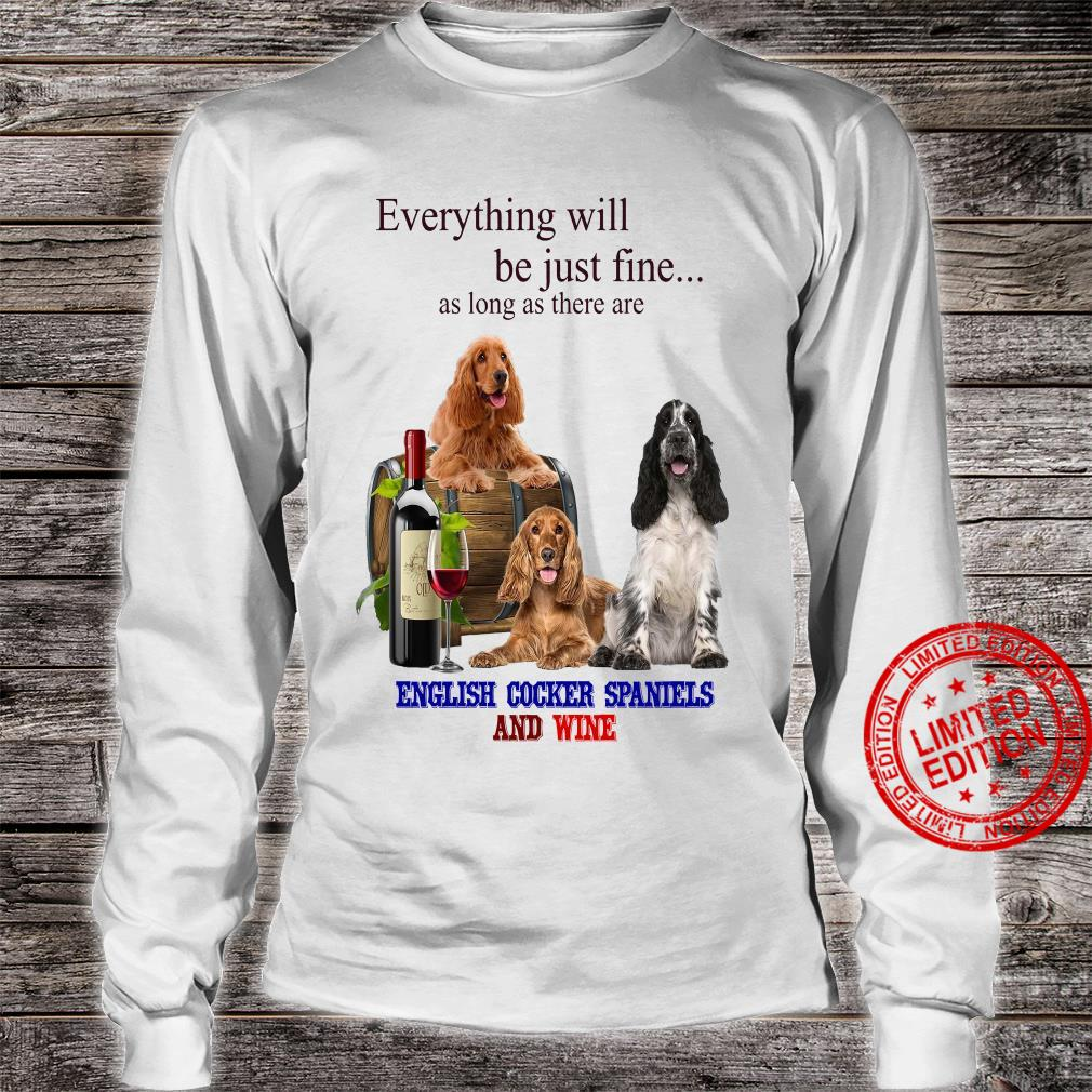 Everything Will Be Just Fine As Long As There Are English Cocker Spaniels And Wine Shirt long sleeved