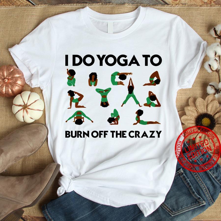 I Do Yoga To Burn Off The Crazy Shirt