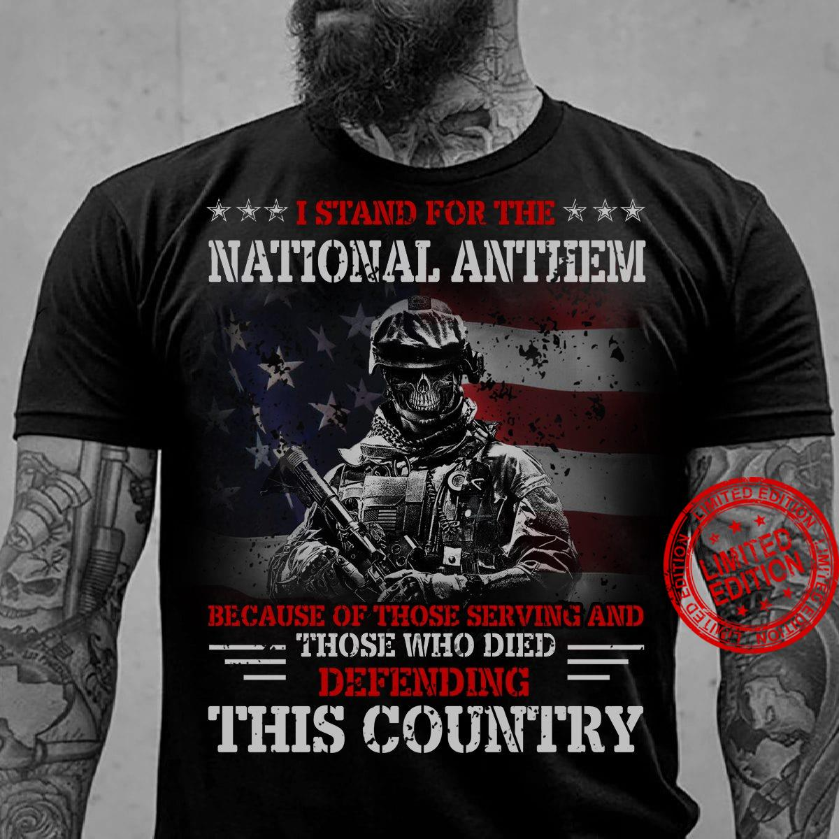 I Stand For The National Anthem Because Of Those Serving And Those Who Died Defending This Country Shirt