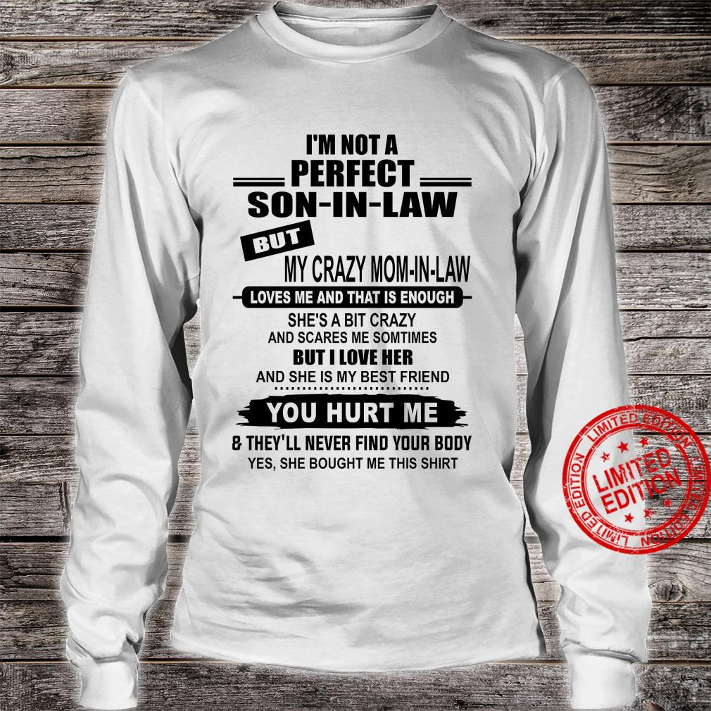 I'm Not A Perfect Son In Law But My Crazy Mom In Law Loves Me And That Is Enough She's A Bit Crazy Shirt long sleeved