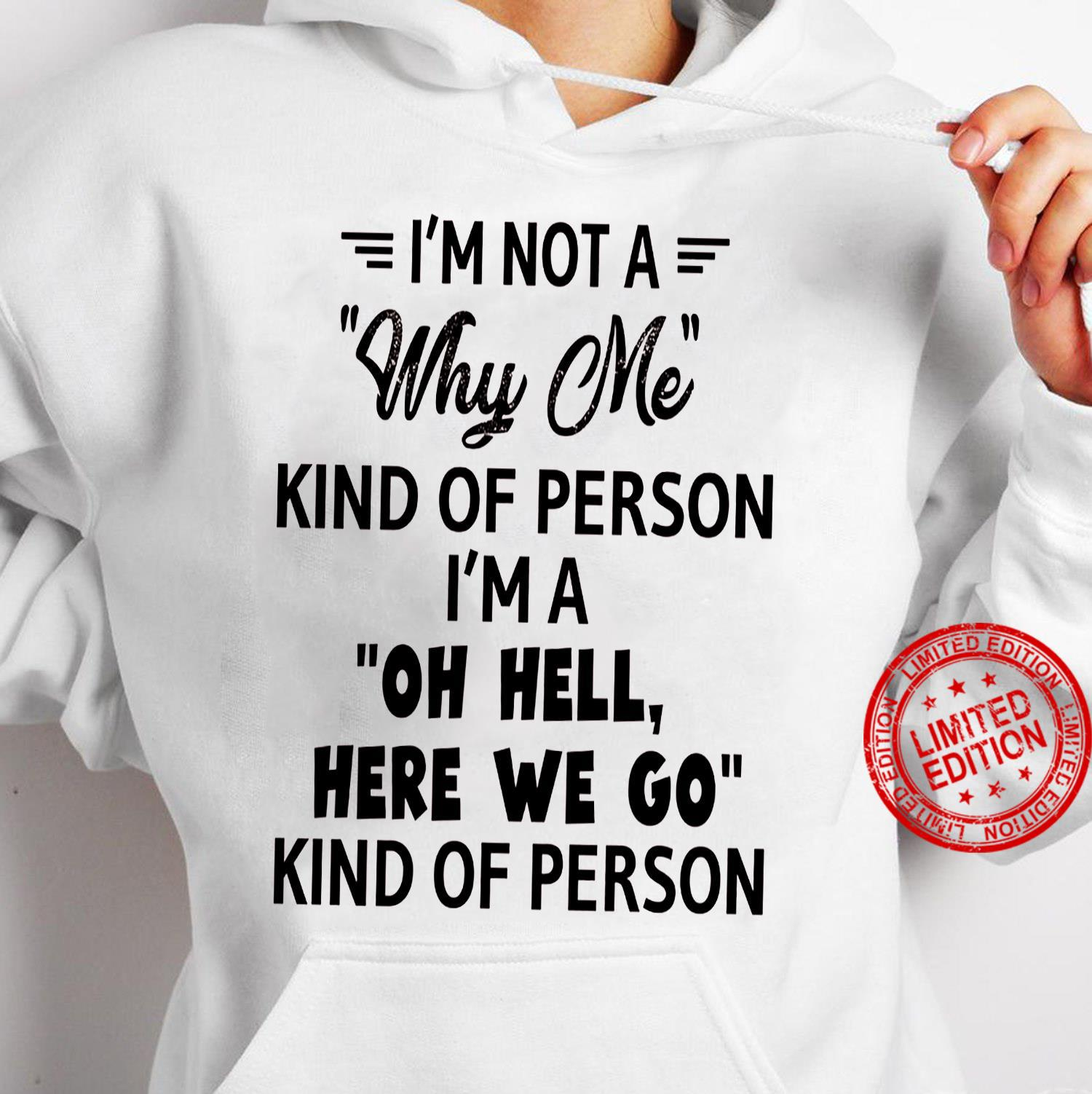 I'm Not A Why Me Kind Of Person I'm A Oh Hell Here We Go Kind Of Person Shirt hoodie