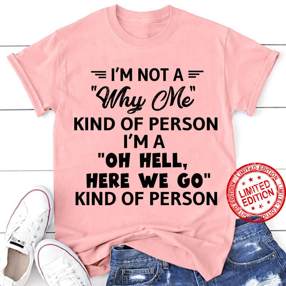 I'm Not A Why Me Kind Of Person I'm A Oh Hell Here We Go Kind Of Person Shirt