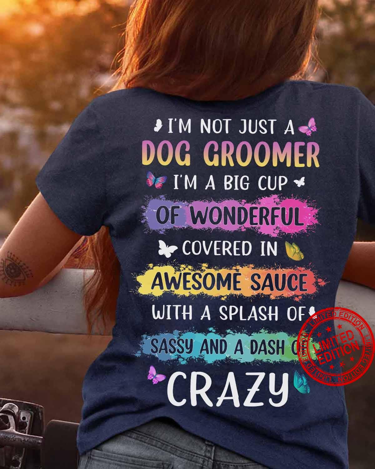 I'm Not Just A Dog Groomer I'm A Big Cup Of Wonderful Covered In Awesome Sauce With A Splash Of Sassy And A Dash Of Crazy Shirt