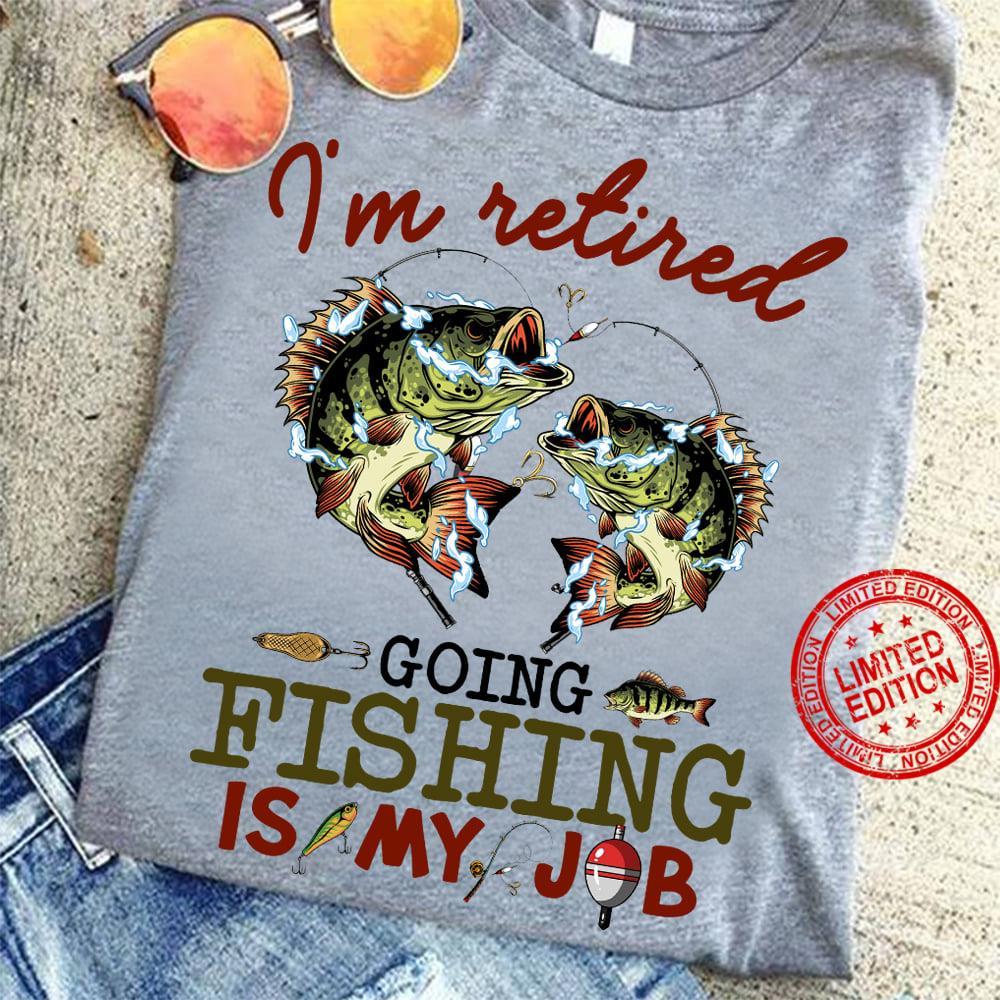 I'm Retired Going Fishing Is My Job Shirt