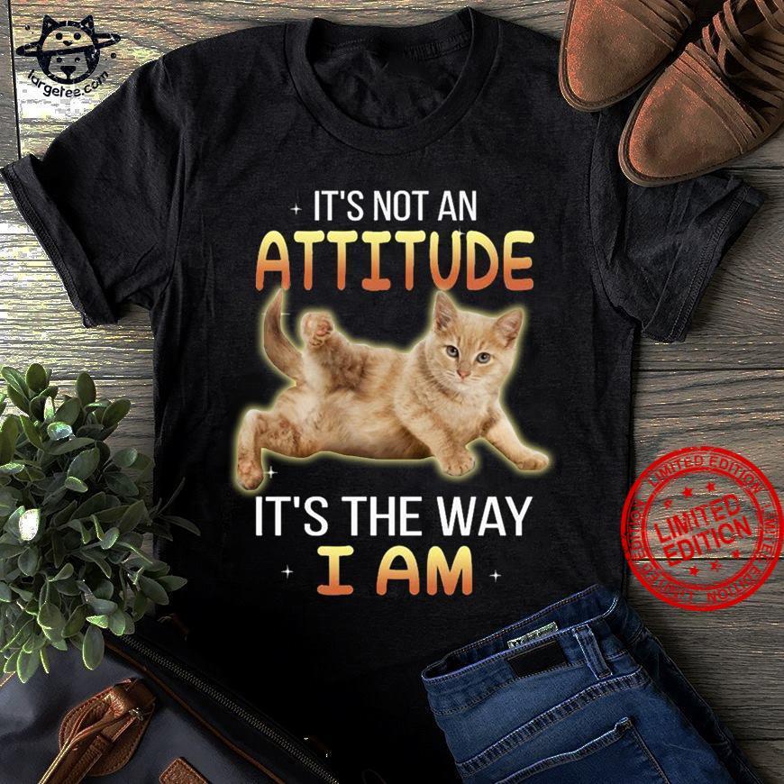 It's Not An Attitude It's The Way I Am Shirt
