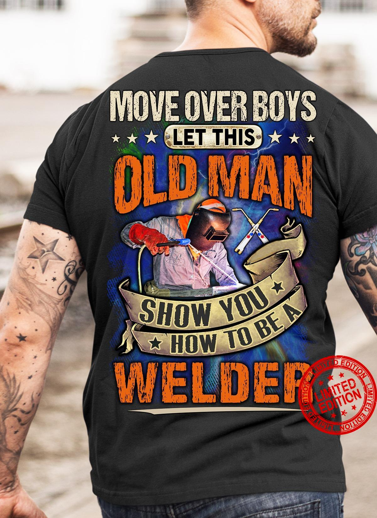 Move Over Boys Let This Old Man Show You How To Be A Welder Shirt