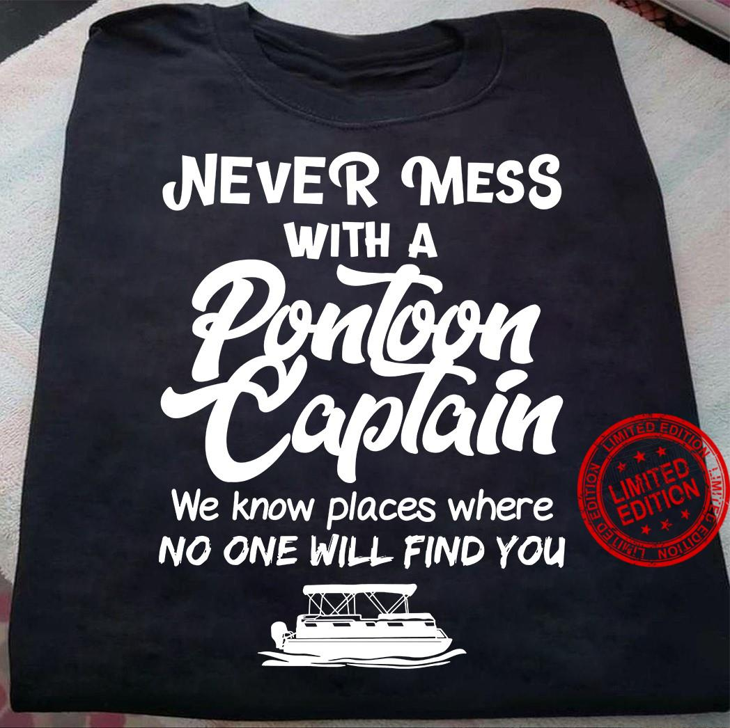 Never Mess With A Pontoon Captain We Know Places Where No One Will Find You Shirt