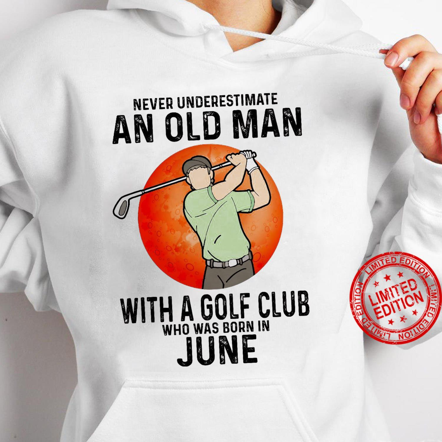Never Underestimate An Old Man With A Golf Club Who Was Born In June Shirt hoodie