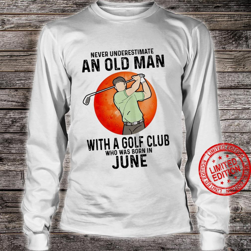 Never Underestimate An Old Man With A Golf Club Who Was Born In June Shirt long sleeved