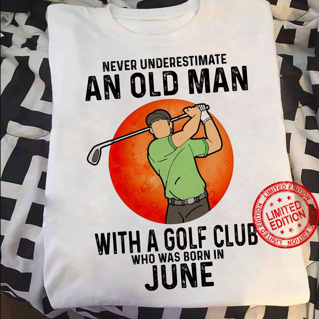 Never Underestimate An Old Man With A Golf Club Who Was Born In June Shirt