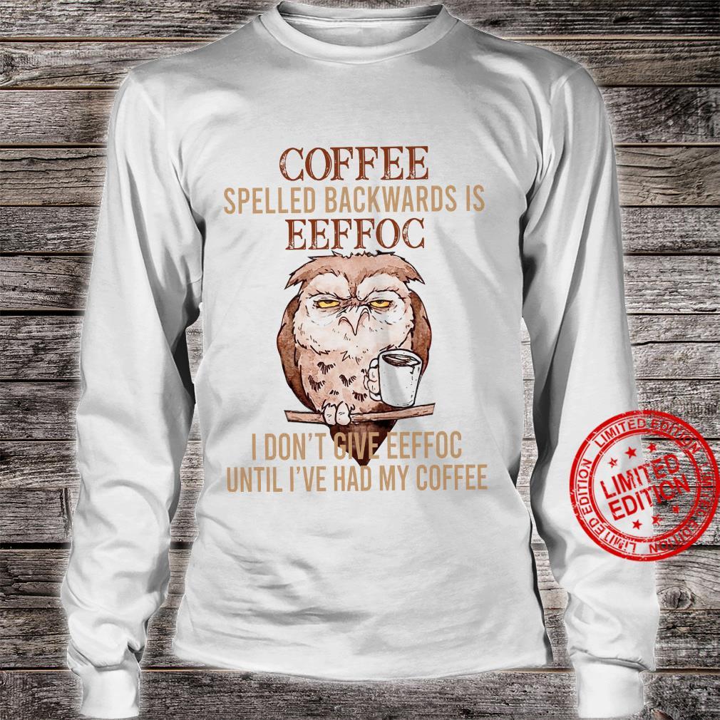 Owl Coffee Spelled Backwards Is Eeffoc I Don't Give Eeffoc Until I've Had My Coffee Shirt long sleeved