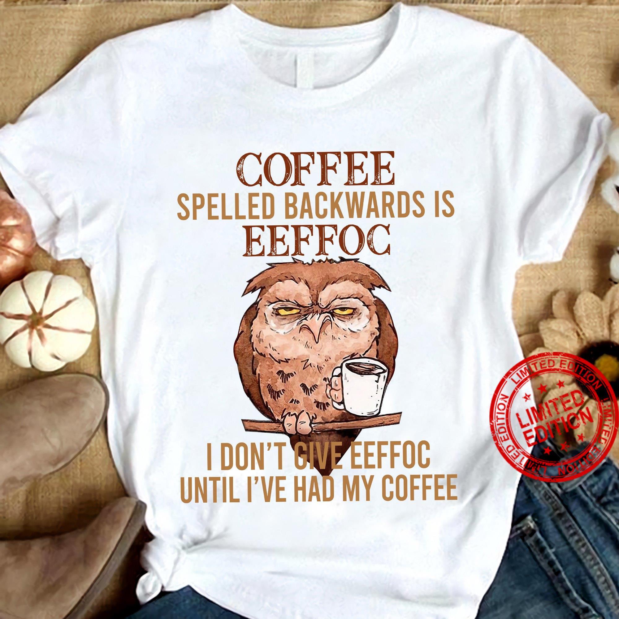 Owl Coffee Spelled Backwards Is Eeffoc I Don't Give Eeffoc Until I've Had My Coffee Shirt
