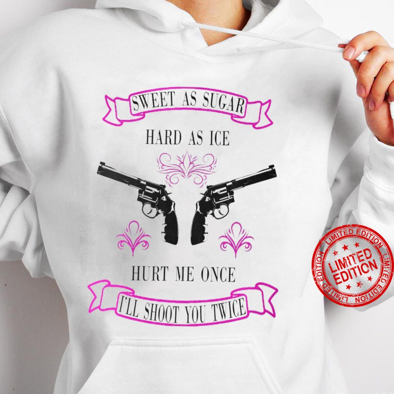 Sweet As Sugar Hard As Ice Hurt Me Once I'll Shoot You Twice Shirt hoodie