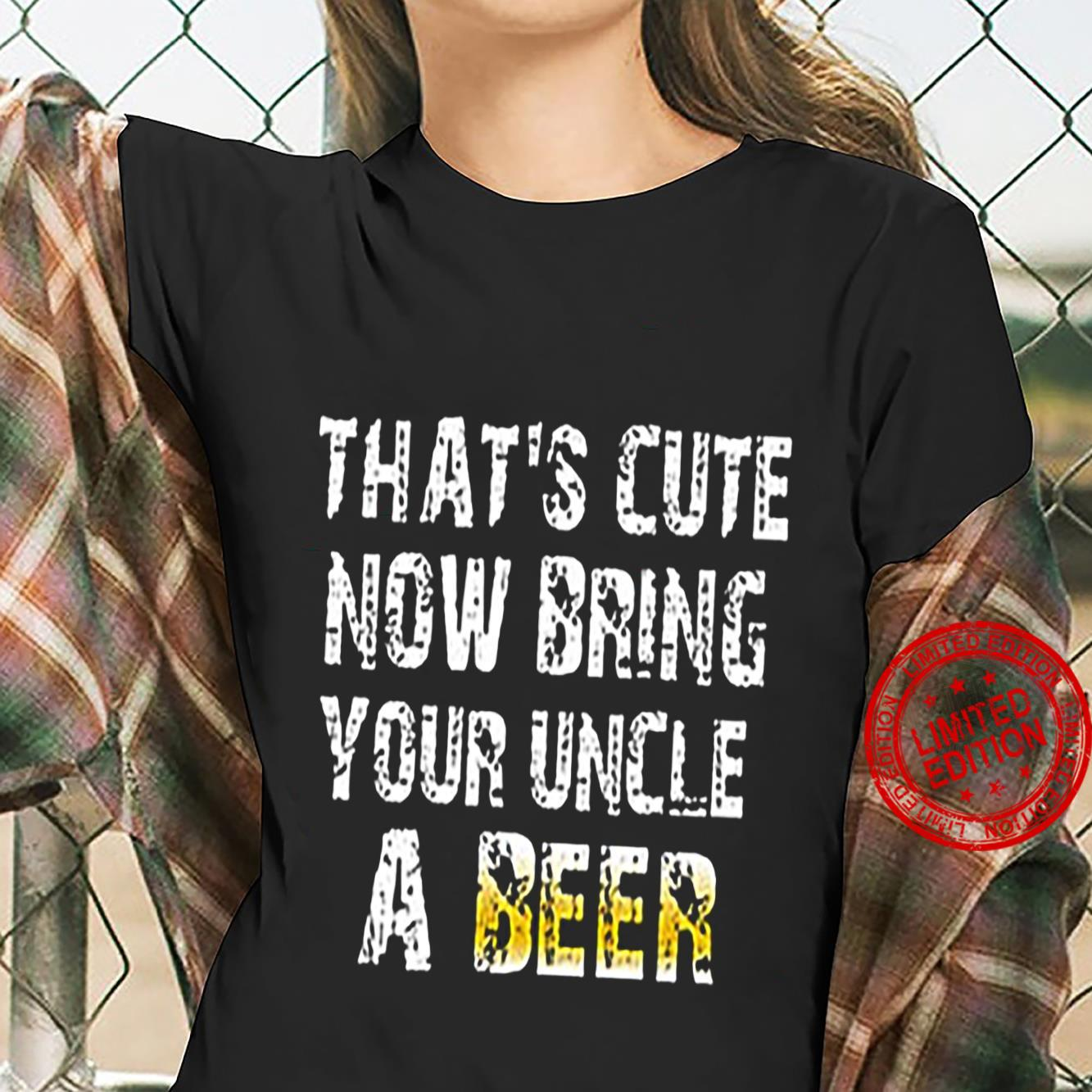That's Cute Now Bring Your Uncle A Beer Shirt ladies tee