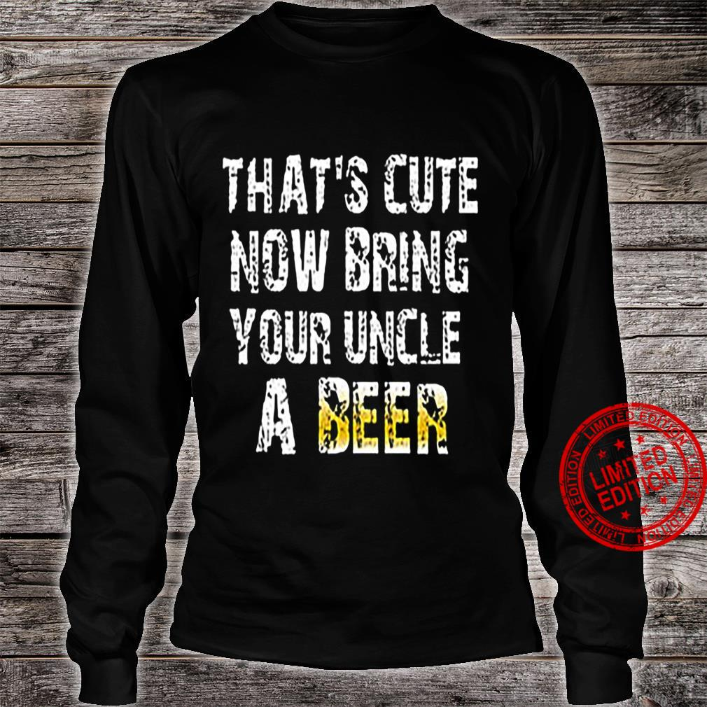 That's Cute Now Bring Your Uncle A Beer Shirt long sleeved