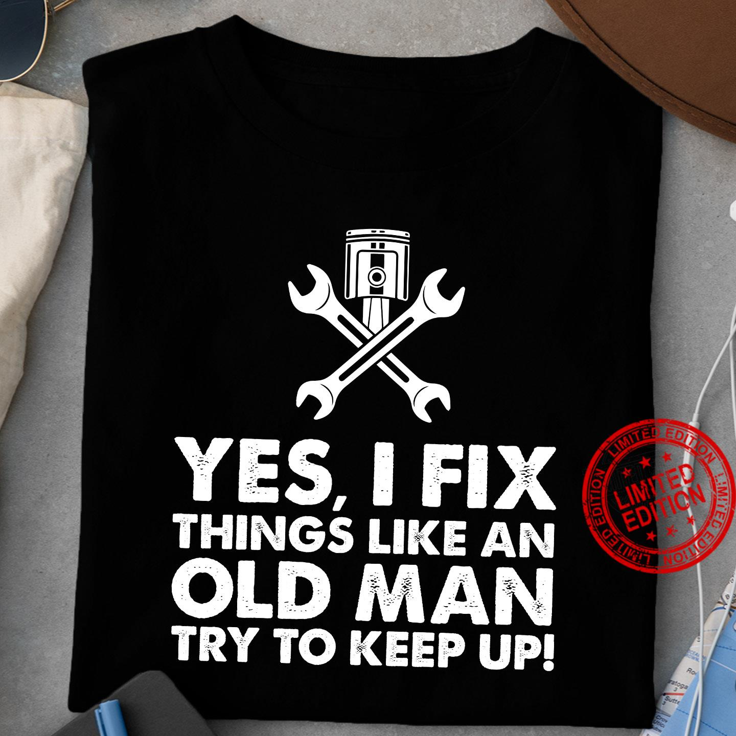 Yes I Fix Things Like An Old Man Try To Keep Up Shirt