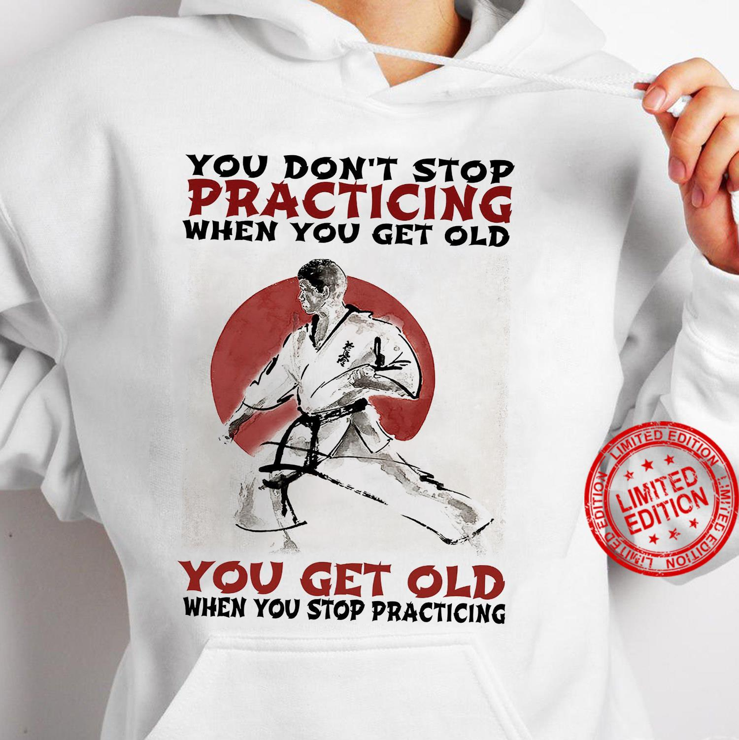 You Don't Stop Practicing When You Get Old You Get Old When You Stop Practicing Shirt hoodie