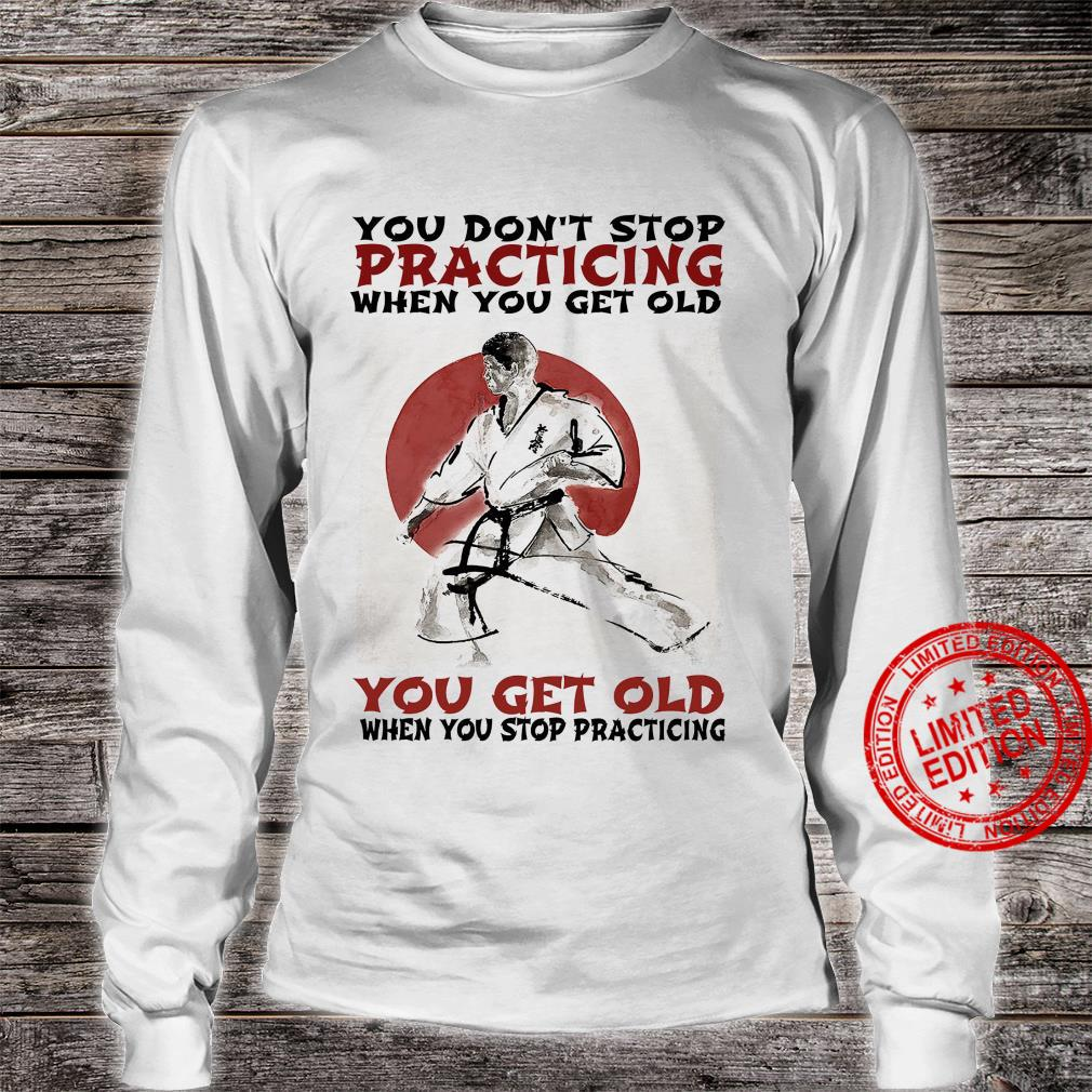 You Don't Stop Practicing When You Get Old You Get Old When You Stop Practicing Shirt long sleeved