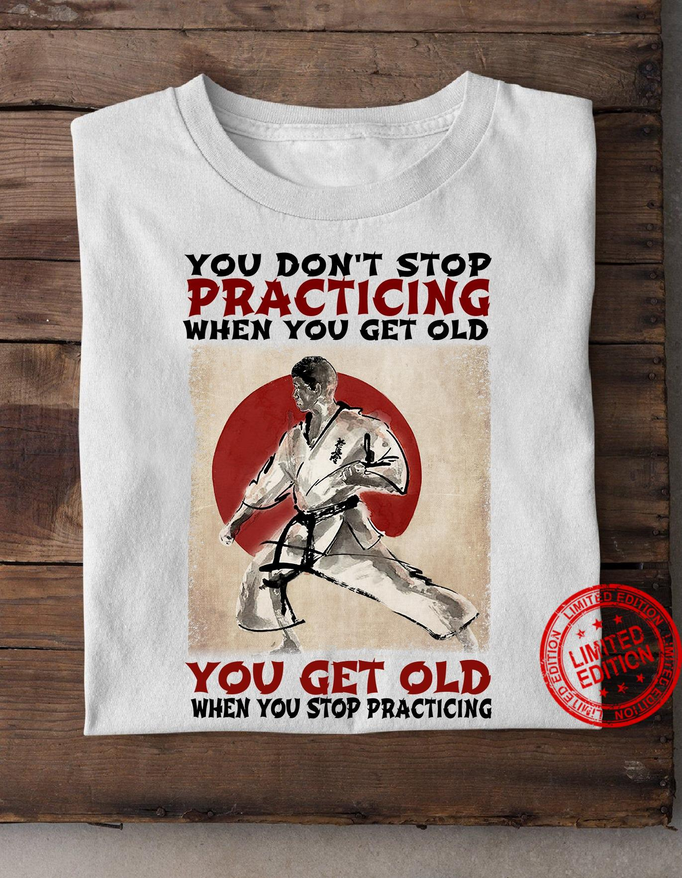 You Don't Stop Practicing When You Get Old You Get Old When You Stop Practicing Shirt