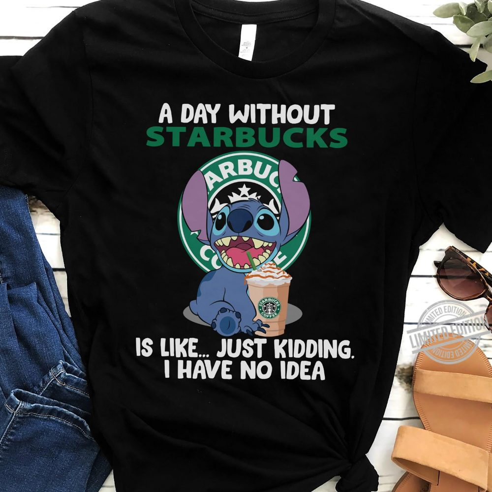 A Day Without Starbucks Is Like Just Kidding I Have No Idea Shirt