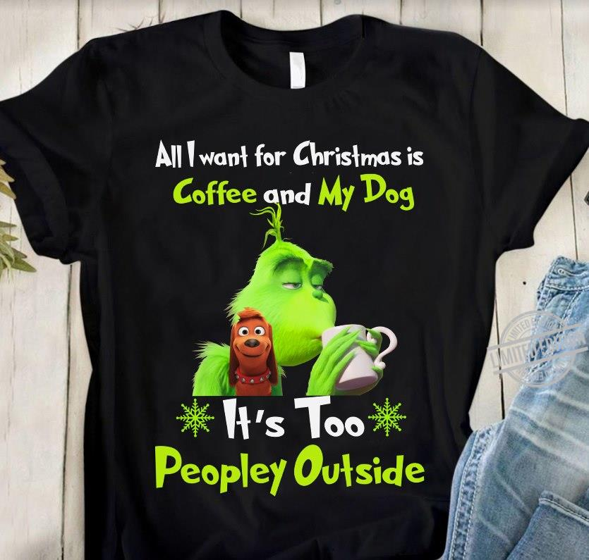 All I Want For Christmas Is Coffee And My Dog It's Too Peopley Outside Grinch Shirt