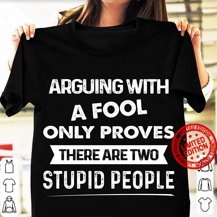 Arguing With A Fool Only Proves There Are Two Stupid People Shirt