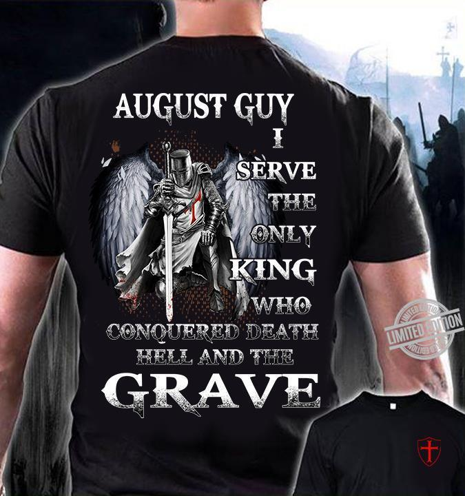 August Guy I Serve The Only King Who Conquered Death Hell And The Grave Shirt