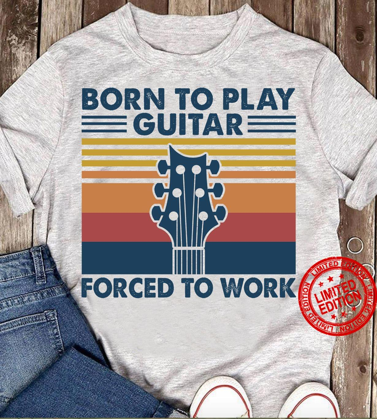 Born To Play Guitar Forced To Work Shirt
