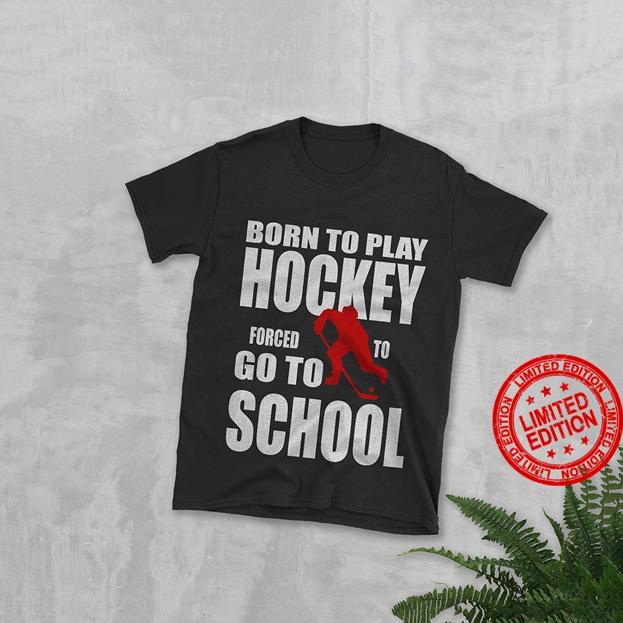 Born To Play Hockey Forced To Go To School Shirt