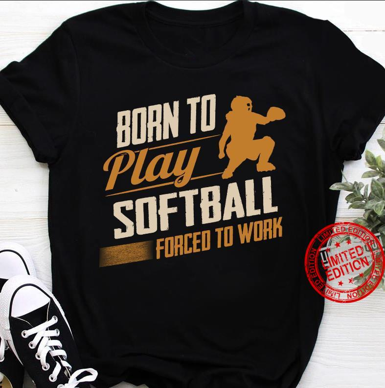 Born To Play Softball Forced To Work Shirt
