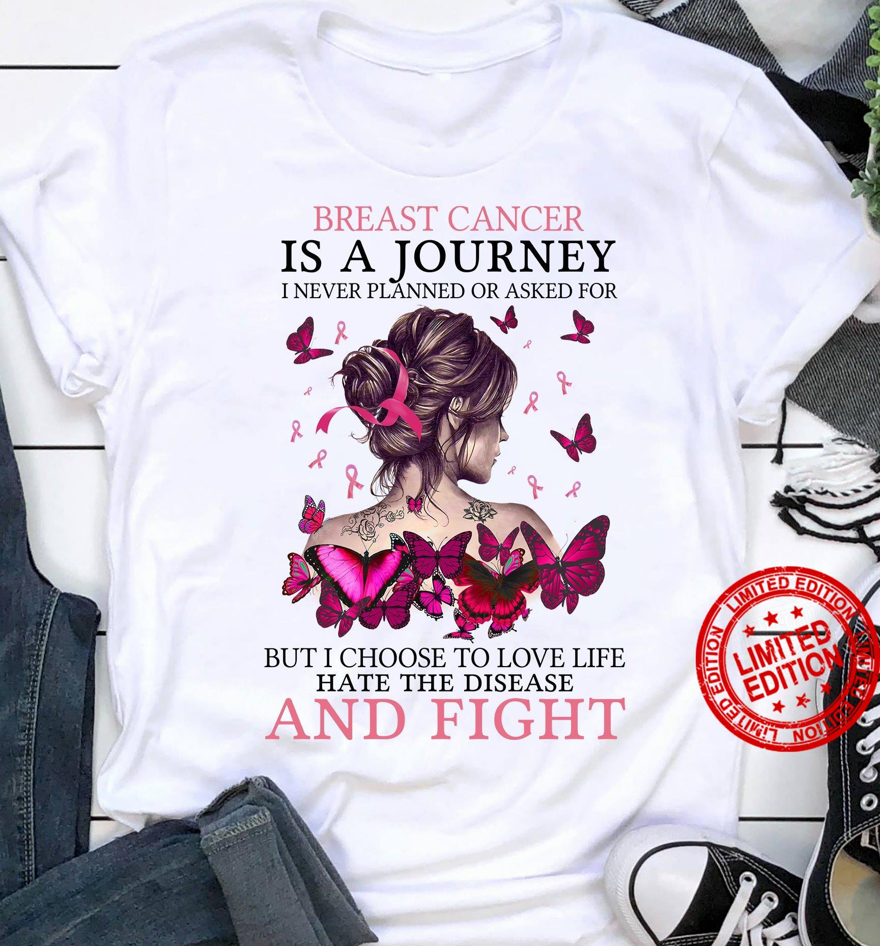Breast Cancer Is A Journey I Never Planned Or Asked For But I Choose To Love Life Hate The Disease And Fight Shirt