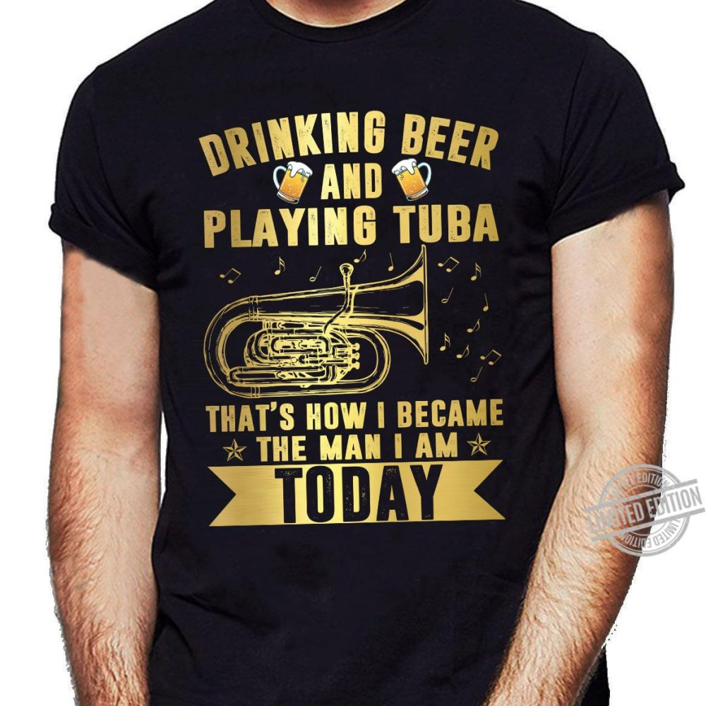 Drinking Beer And Playing Tuba That's How I Becam The Man I Am Today Shirt
