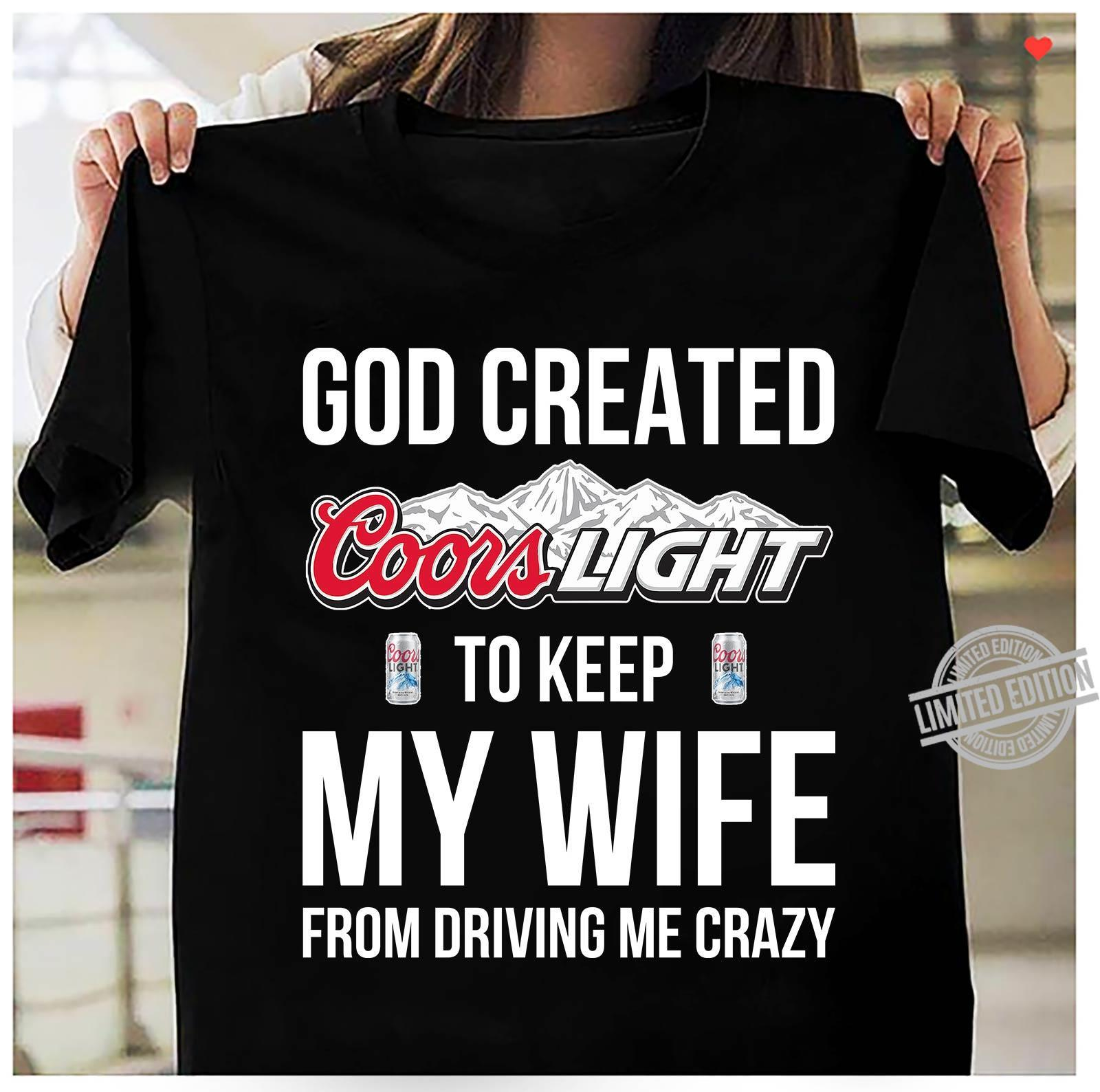 God Created Coors Light To Keep My Wife From Driving My Crazy Shirt