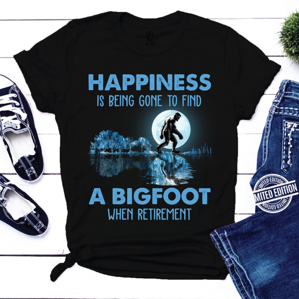 Happiness is being done to find a bigfoot when retirement Shirt