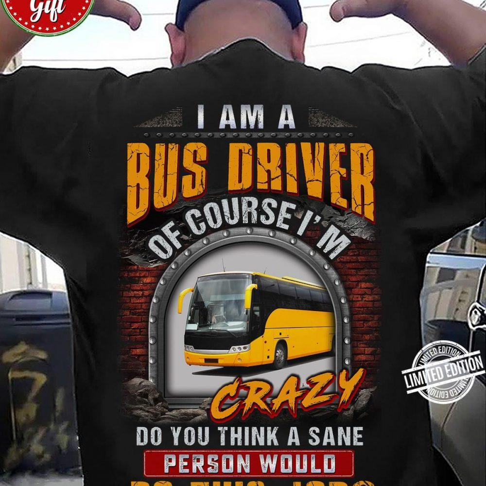 I Am A Bus Driver Of Course I'm Crazy Do You Think A Sane PerSon World Do This Job Shirt