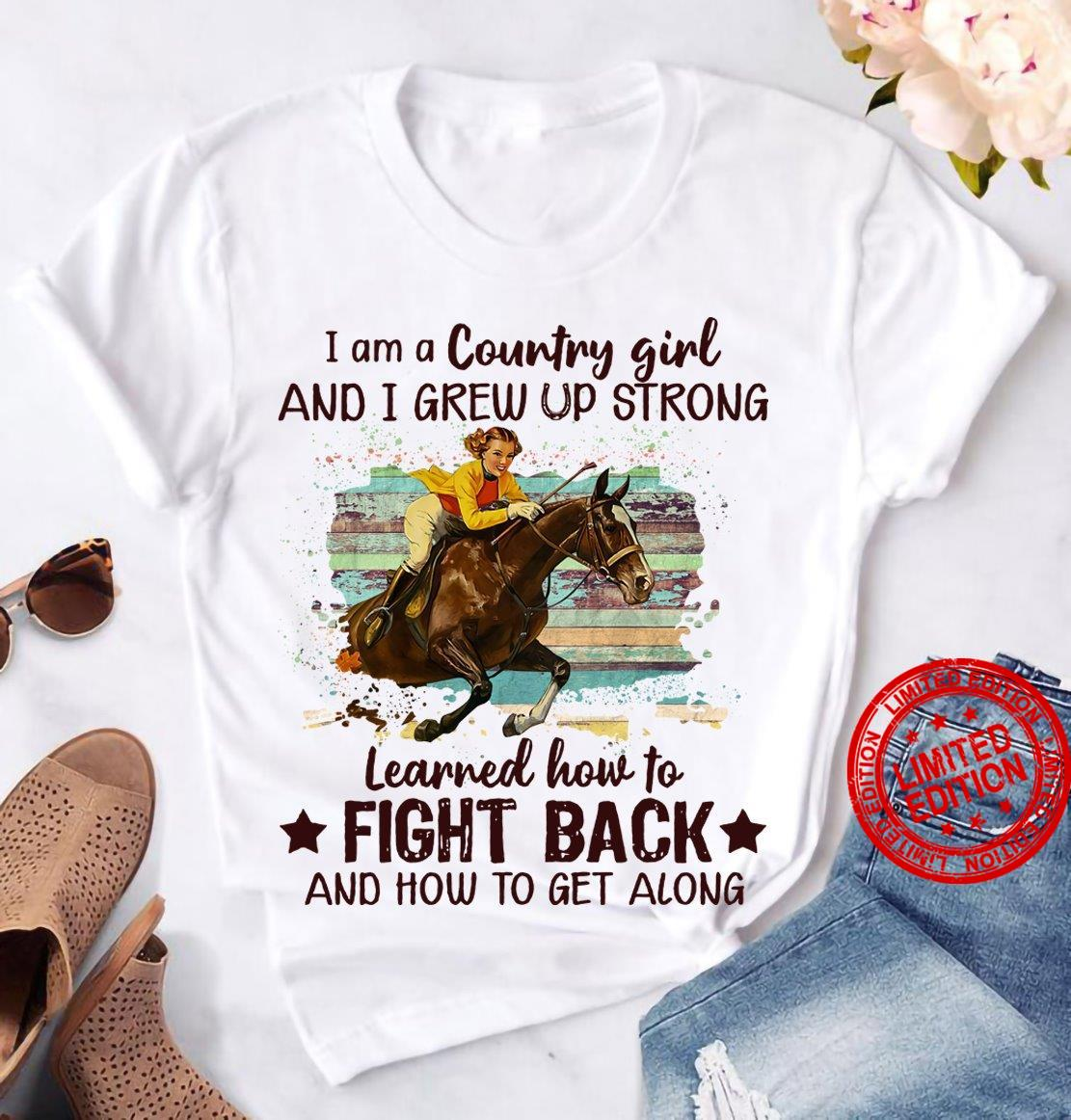 I Am A Country Girl And I Grew Up Strong Learned How To Fight Back And How To Get Along Shirt
