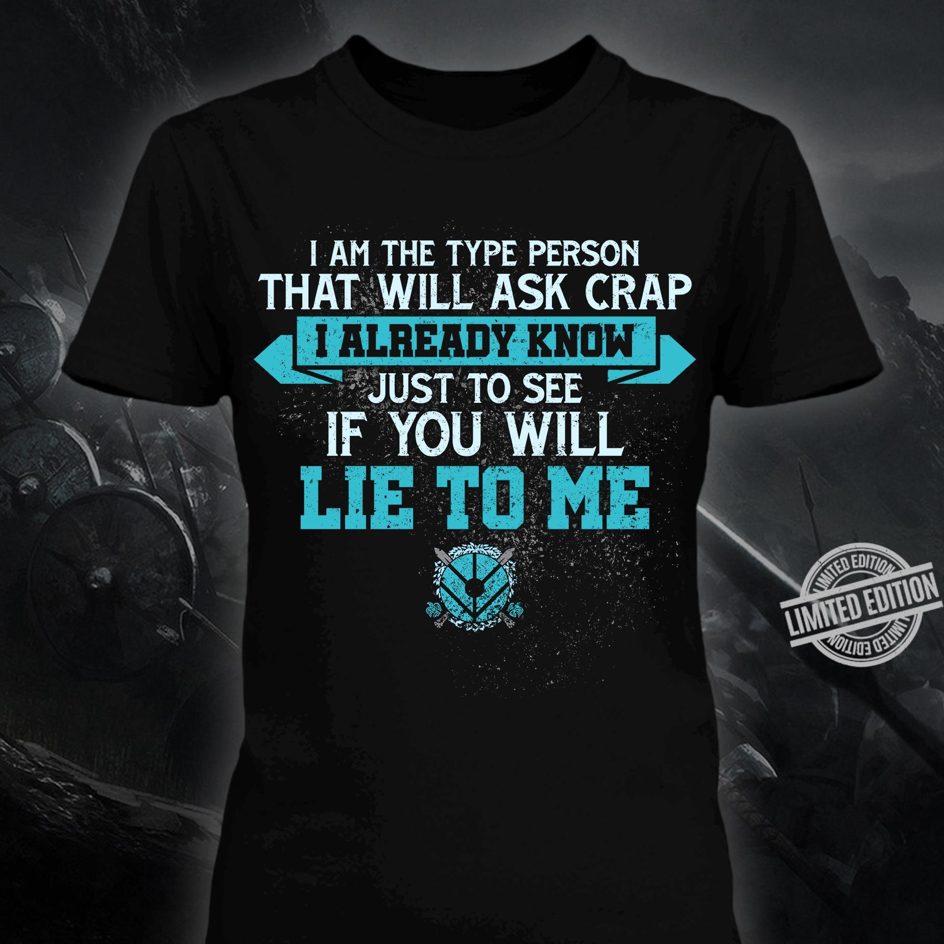 I Am The Type Person That Will Ask Crap I Already Know Just To See If You Will Lie To Me Shirt