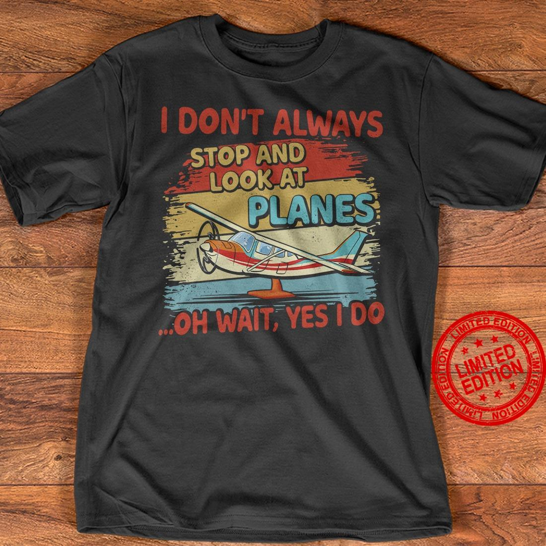 I Don't Always Stop And Look At Planes Oh Wait Yes I Do Shirt