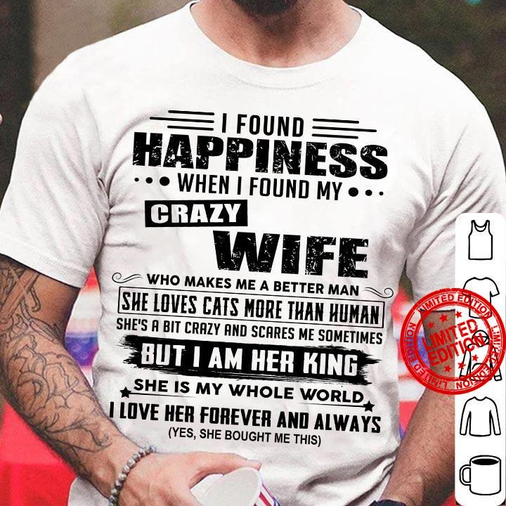 I Found Happiness When I Found My Crazy Wife Who Makes Me A Better Man She Loves Cats More Than Human Shirt