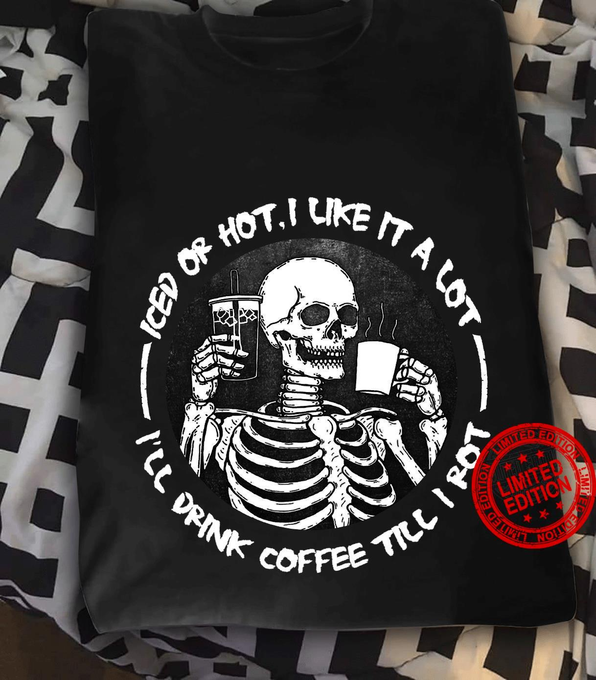 Iced Or Hot I Like It ALot I'll Drink Coffee Till I Rot Shirt