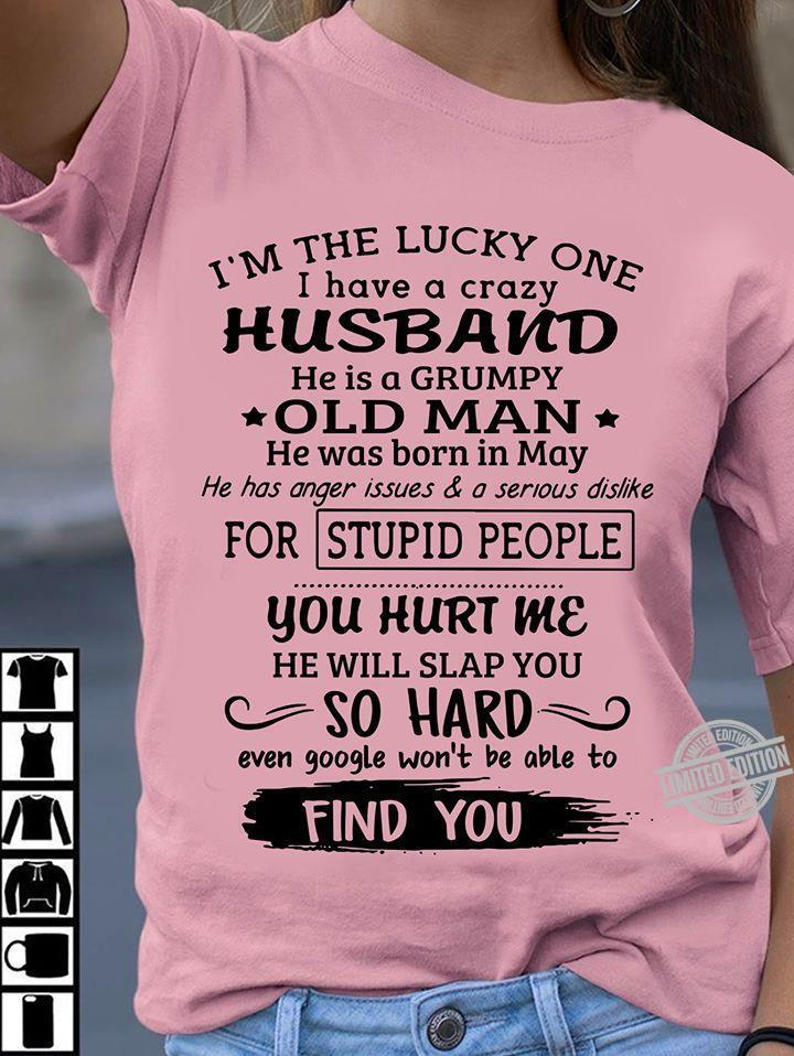 I'm The Lucky One I Have A Crazy Husband He Is A Grumpy Old Man He Was Born In May You Hurt Me So Hard Shirt