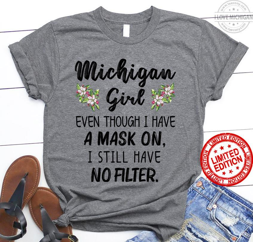 Michigan Girl Even Though I Have A Mask On I Still Have No Filter Shirt