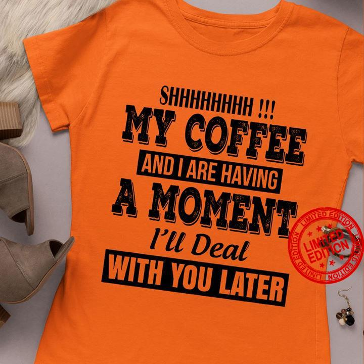 My Coffee And I Are Having A Moment I'll Deal With You Later Shirt