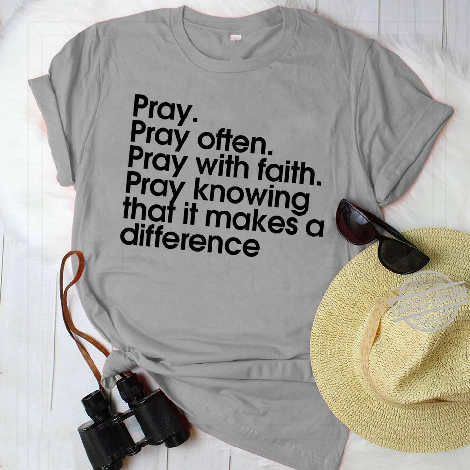 Pray Pray Often Pray With Faith Pray Knowing That It Makes A Difference Shirt