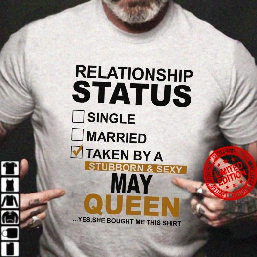 Relationship Status Single Married Taken By A Stubborn Sexy May Queen Shirt