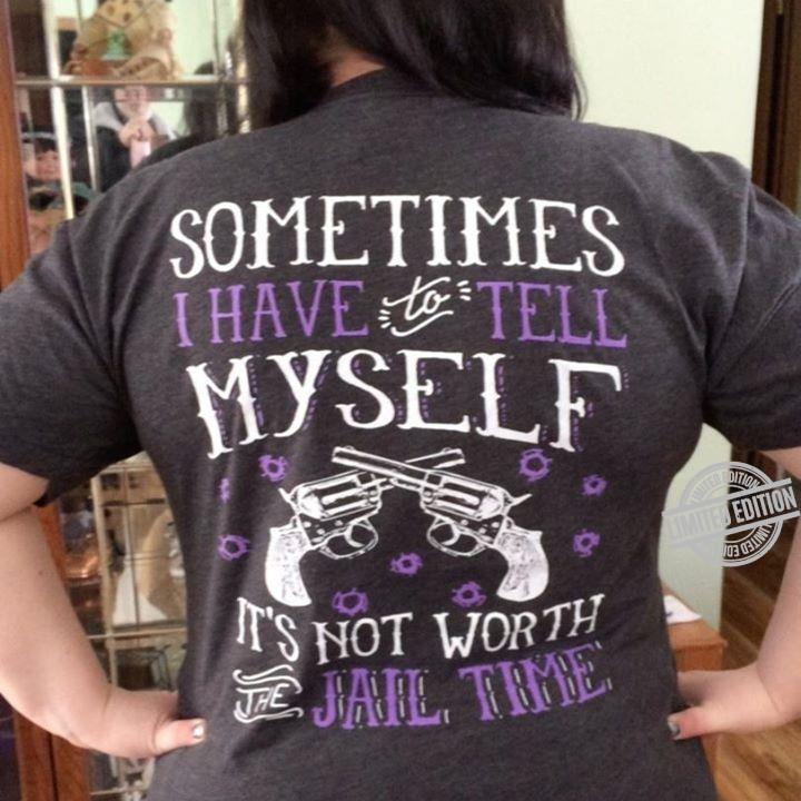 Sometimes I Have Tell Myself It's Not Worth Jail Time Shirt