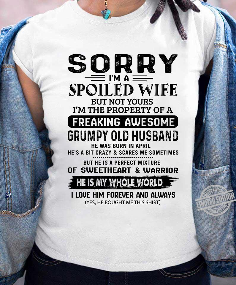 Sorry I'm A Spoiled Wife But Not Yours Freaking Awesome Grumpy Old Husband He Was Born In April Of Sweetheart Warrior He Is My Whole World Shirt