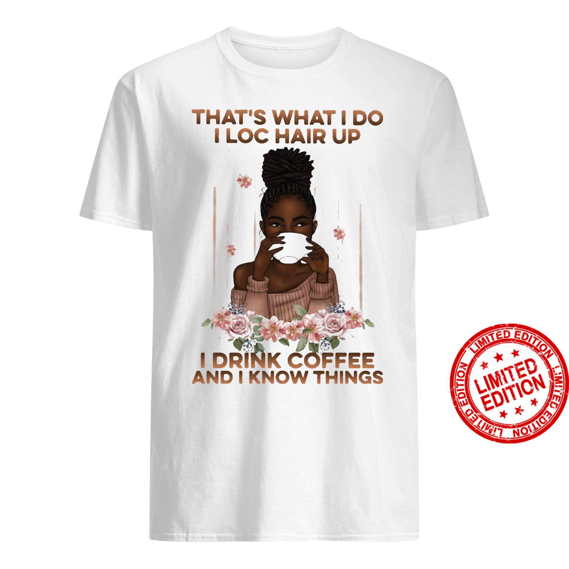 That's What I Do I Loc Hair Up I Drink Coffee And I Know Things Shirt
